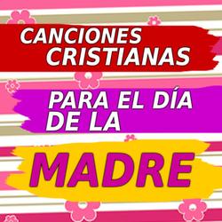 Canciones Cristianas Para el Día de la Madre