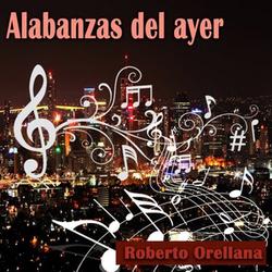 Roberto Orellana - Alabanzas del Ayer